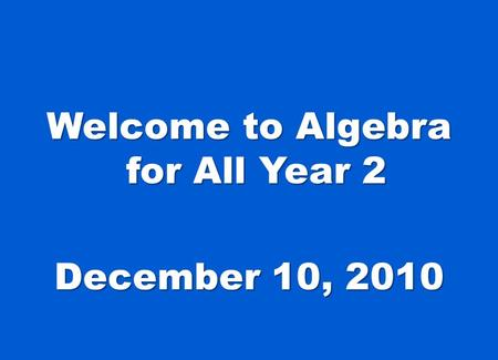 Welcome to Algebra for All Year 2 December 10, 2010.