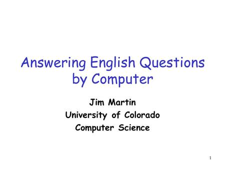1 Answering English Questions by Computer Jim Martin University of Colorado Computer Science.