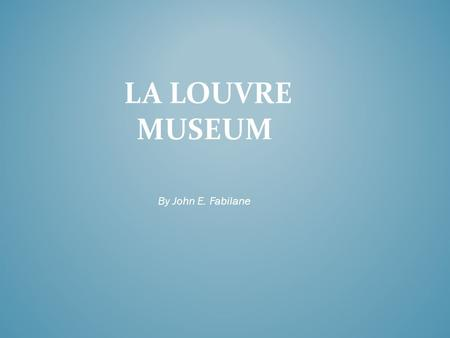 LA LOUVRE MUSEUM By John E. Fabilane. The Louvre was originally a fortress built by the French king Philippe Auguste. It was intended to reinforce the.