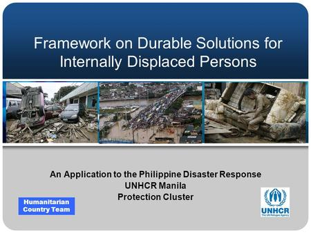 Framework on Durable Solutions for Internally Displaced Persons An Application to the Philippine Disaster Response UNHCR Manila Protection Cluster Humanitarian.