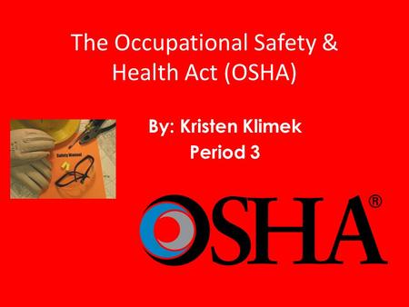 The Occupational Safety & Health Act (OSHA) By: Kristen Klimek Period 3.
