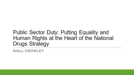 Public Sector Duty: Putting Equality and Human Rights at the Heart of the National Drugs Strategy NIALL CROWLEY.