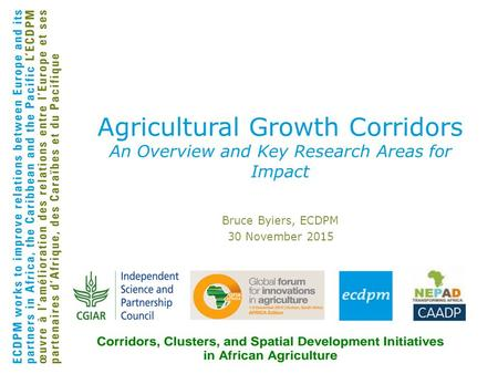 Bruce Byiers, ECDPM 30 November 2015 Agricultural Growth Corridors An Overview and Key Research Areas for Impact.