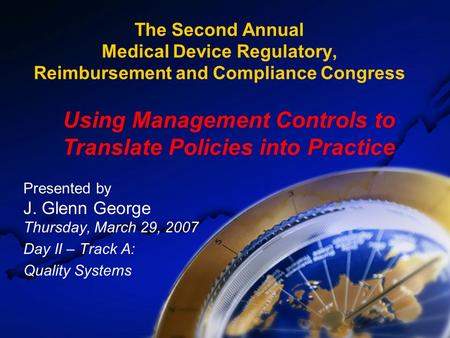 The Second Annual Medical Device Regulatory, Reimbursement and Compliance Congress Presented by J. Glenn George Thursday, March 29, 2007 Day II – Track.