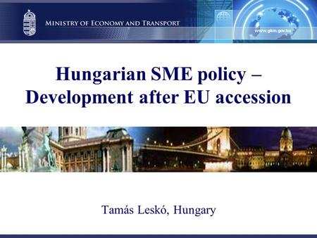 Hungarian SME policy – Development after EU accession Tamás Leskó, Hungary.