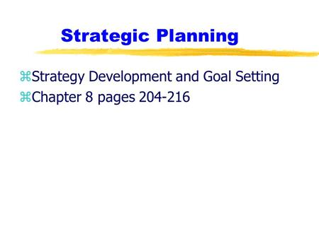 Strategic Planning zStrategy Development and Goal Setting zChapter 8 pages 204-216.