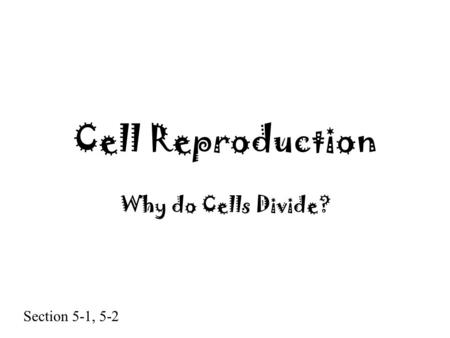 Cell Reproduction Why do Cells Divide? Section 5-1, 5-2.