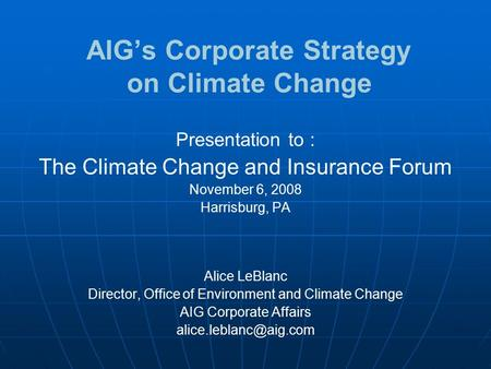 AIG's Corporate Strategy on Climate Change Presentation to : The Climate Change and Insurance Forum November 6, 2008 Harrisburg, PA Alice LeBlanc Director,