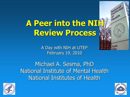A Day with NIH at UTEP February 19, 2010 Michael A. Sesma, PhD National Institute of Mental Health National Institutes of Health A Peer into the NIH Review.