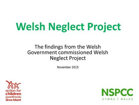 Welsh Neglect Project The findings from the Welsh Government commissioned Welsh Neglect Project November 2015.