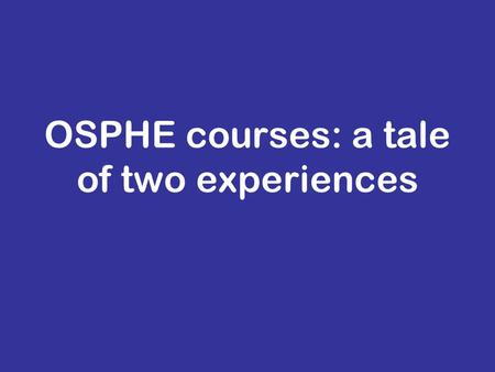OSPHE courses: a tale of two experiences. Where Peterborough Showground Liverpool University East of England deanery (in collaboration with East Midlands.