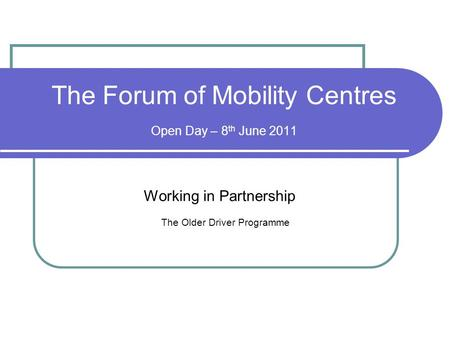 The Forum of Mobility Centres Open Day – 8 th June 2011 Working in Partnership The Older Driver Programme.
