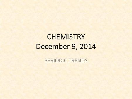 CHEMISTRY December 9, 2014 PERIODIC TRENDS. SCIENCE STARTER Do the Science Starter You have 3 minutes to complete the task You are silent and seated.