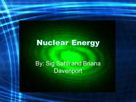 Nuclear Energy By: Sig Sahli and Briana Davenport.
