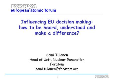 1 Influencing EU decision making: how to be heard, understood and make a difference? Sami Tulonen Head of Unit, Nuclear Generation Foratom