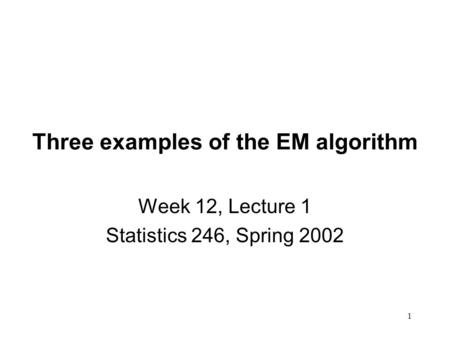 1 Three examples of the EM algorithm Week 12, Lecture 1 Statistics 246, Spring 2002.