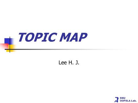SNU OOPSLA Lab. TOPIC MAP Lee H. J.. SNU OOPSLA Lab. Table of Contents What are topic maps? Role of TM Graphical Notation Linear Topic MAP Notation.