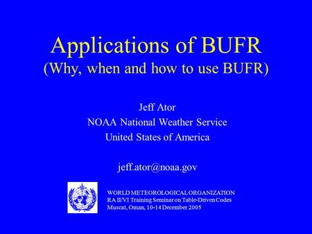 Applications of BUFR (Why, when and how to use BUFR) Jeff Ator NOAA National Weather Service United States of America WORLD METEOROLOGICAL.