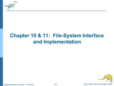14.1 Silberschatz, Galvin and Gagne ©2009 Operating System Concepts – 8 th Edition Chapter 10 & 11: File-System Interface and Implementation.