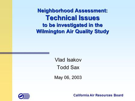 1 Neighborhood Assessment: Technical Issues to be investigated in the Wilmington Air Quality Study Vlad Isakov Todd Sax May 06, 2003 California Air Resources.