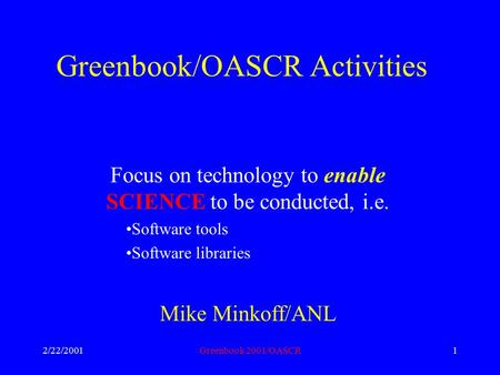 2/22/2001Greenbook 2001/OASCR1 Greenbook/OASCR Activities Focus on technology to enable SCIENCE to be conducted, i.e. Software tools Software libraries.