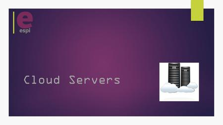 Cloud Servers. What is a Cloud Server?  A Server that is accessed via the internet.