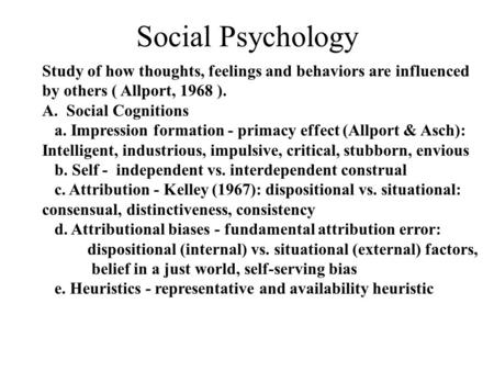 Social Psychology Study of how thoughts, feelings and behaviors are influenced by others ( Allport, 1968 ). A. Social Cognitions a. Impression formation.