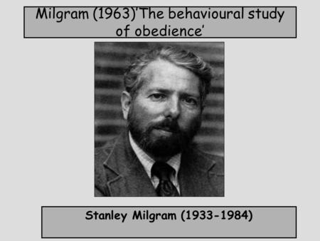Milgram (1963)'The behavioural study of obedience' Stanley Milgram (1933-1984)