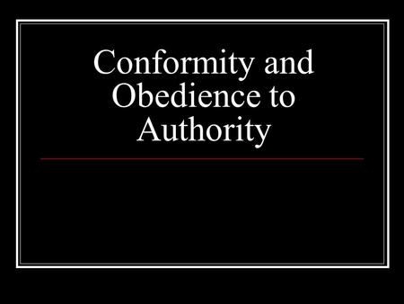 Conformity and Obedience to Authority. What is Conformity? Quick Write: 5 minutes What do you think of when you hear the word 'conformity'? Why do people.