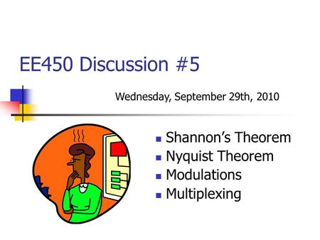 EE450 Discussion #5 Shannon's Theorem Nyquist Theorem Modulations Multiplexing Wednesday, September 29th, 2010.