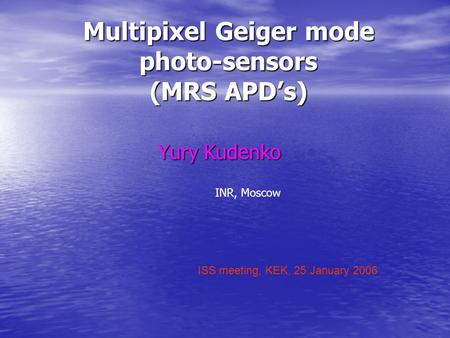 Multipixel Geiger mode photo-sensors (MRS APD's) Yury Kudenko ISS meeting, KEK, 25 January 2006 INR, Moscow.