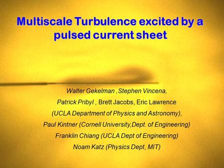 Multiscale Turbulence excited by a pulsed current sheet Walter Gekelman,Stephen Vincena, Patrick Pribyl, Brett Jacobs, Eric Lawrence (UCLA Department of.
