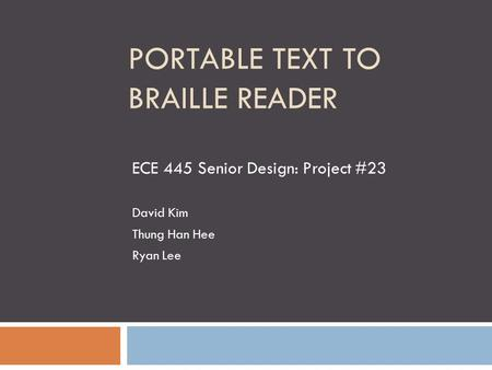 PORTABLE TEXT TO BRAILLE READER ECE 445 Senior <strong>Design</strong>: Project #23 David Kim Thung Han Hee Ryan Lee.