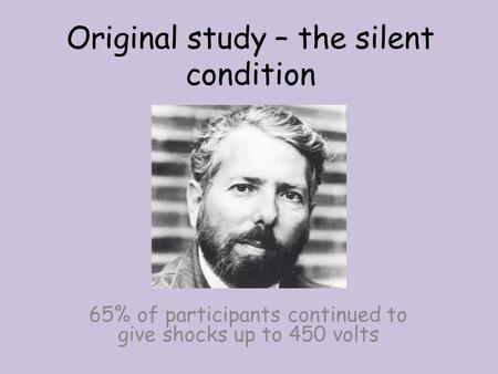 Original study – the silent condition 65% of participants continued to give shocks up to 450 volts.