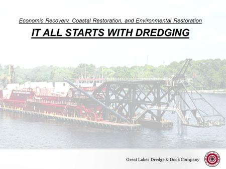 Page  1 Economic Recovery, Coastal Restoration, and Environmental Restoration IT ALL STARTS WITH DREDGING Great Lakes Dredge & Dock Company.