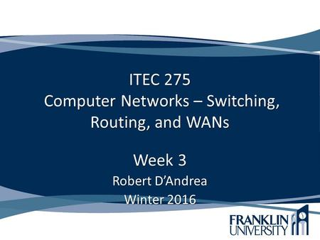 ITEC 275 Computer Networks – Switching, Routing, and WANs Week 3 Robert D'Andrea Winter 2016.