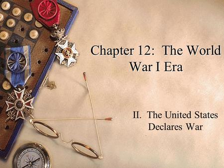 Chapter 12: The World War I Era II. The United States Declares War.