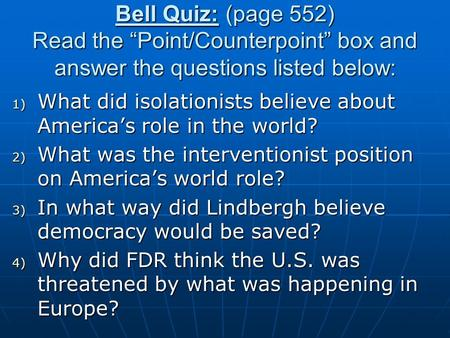 "Bell Quiz: (page 552) Read the ""Point/Counterpoint"" box and answer the questions listed below: 1) What did isolationists believe about America's role in."