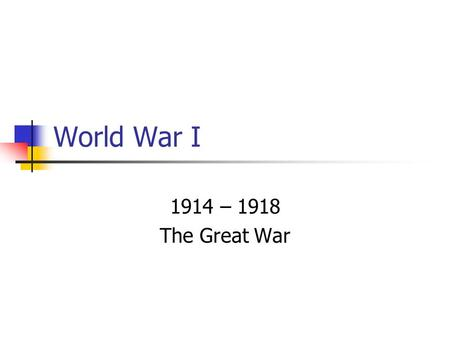 World War I 1914 – 1918 The Great War. M.A.I.N. Causes Militarism – Glorification and buildup of the military; Germany Alliances – Agreements to aid another.
