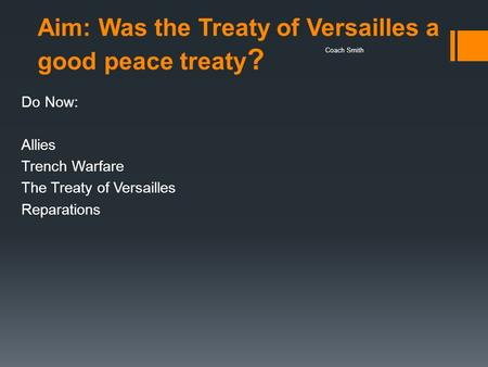 Aim: Was the Treaty of Versailles a good peace treaty ? Do Now: Allies Trench Warfare The Treaty of Versailles Reparations Coach Smith.