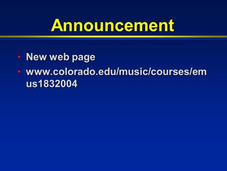 Announcement New web page New web page www.colorado.edu/music/courses/em us1832004 www.colorado.edu/music/courses/em us1832004.