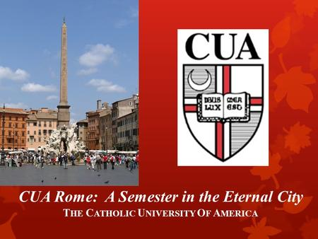 CUA Rome: A Semester in the Eternal City T HE C ATHOLIC U NIVERSITY O F A MERICA.