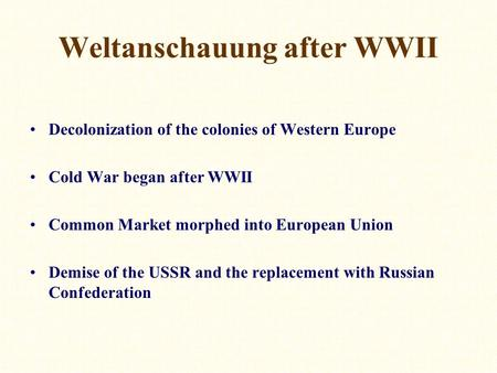 Weltanschauung after WWII Decolonization of the colonies of Western Europe Cold War began after WWII Common Market morphed into European Union Demise of.