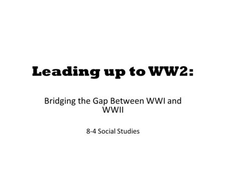 Leading up to WW2: Bridging the Gap Between WWI and WWII 8-4 Social Studies.