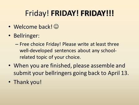 FRIDAY!!! Friday! FRIDAY! FRIDAY!!! Welcome back! Bellringer: – Free choice Friday! Please write at least three well-developed sentences about any school-