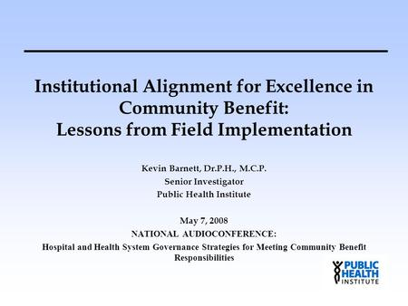 Institutional Alignment for Excellence in Community Benefit: Lessons from Field Implementation Kevin Barnett, Dr.P.H., M.C.P. Senior Investigator Public.