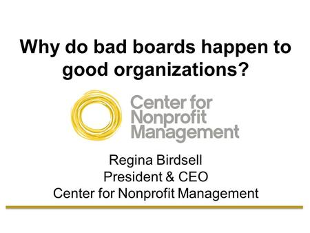 Why do bad boards happen to good organizations? Regina Birdsell President & CEO Center for Nonprofit Management.