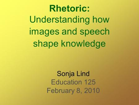 Rhetoric: Understanding how images and speech shape knowledge Sonja Lind Education 125 February 8, 2010.