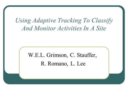 Using Adaptive Tracking To Classify And Monitor Activities In A Site W.E.L. Grimson, C. Stauffer, R. Romano, L. Lee.