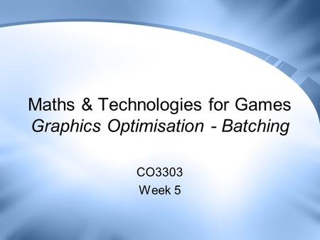 Maths & Technologies for Games Graphics Optimisation - Batching CO3303 Week 5.